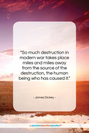 """James Dickey quote: """"So much destruction in modern war takes…""""- at QuotesQuotesQuotes.com"""
