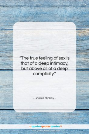 """James Dickey quote: """"The true feeling of sex is that…""""- at QuotesQuotesQuotes.com"""