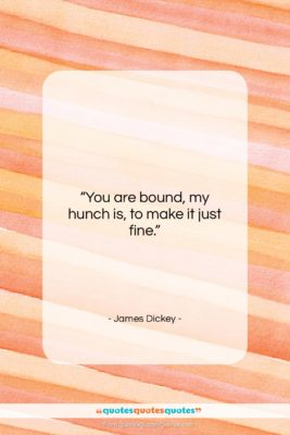 """James Dickey quote: """"You are bound, my hunch is, to…""""- at QuotesQuotesQuotes.com"""