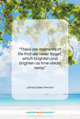 """James Gates Percival quote: """"There are moments of life that we…""""- at QuotesQuotesQuotes.com"""