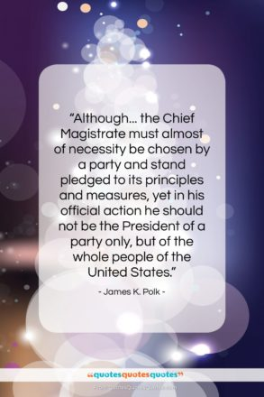 """James K. Polk quote: """"Although… the Chief Magistrate must almost of…""""- at QuotesQuotesQuotes.com"""