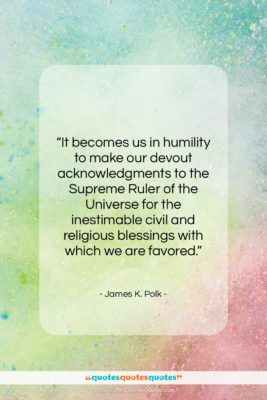"""James K. Polk quote: """"It becomes us in humility to make…""""- at QuotesQuotesQuotes.com"""