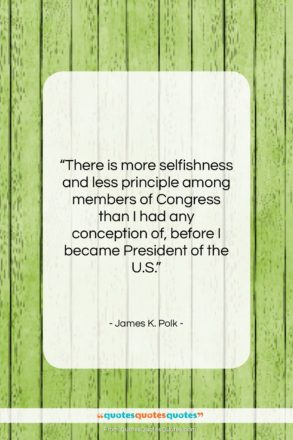 """James K. Polk quote: """"There is more selfishness and less principle…""""- at QuotesQuotesQuotes.com"""