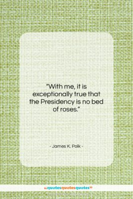 """James K. Polk quote: """"With me, it is exceptionally true that…""""- at QuotesQuotesQuotes.com"""