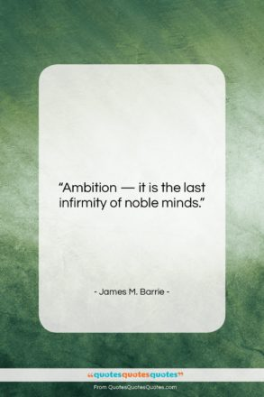 """James M. Barrie quote: """"Ambition — it is the last infirmity…""""- at QuotesQuotesQuotes.com"""