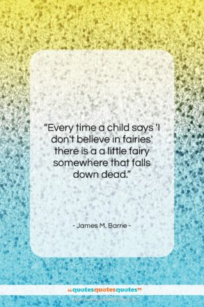 """James M. Barrie quote: """"Every time a child says 'I don't…""""- at QuotesQuotesQuotes.com"""