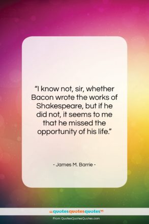 """James M. Barrie quote: """"I know not, sir, whether Bacon wrote…""""- at QuotesQuotesQuotes.com"""