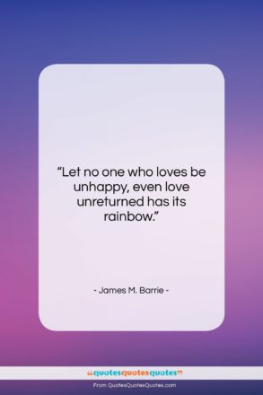 """James M. Barrie quote: """"Let no one who loves be unhappy,…""""- at QuotesQuotesQuotes.com"""