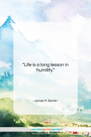 """James M. Barrie quote: """"Life is a long lesson in humility….""""- at QuotesQuotesQuotes.com"""