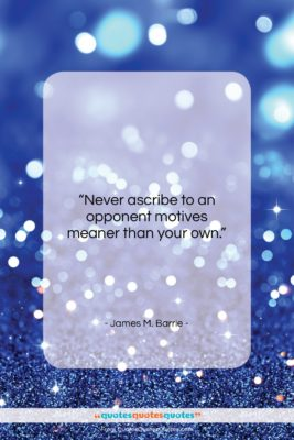 """James M. Barrie quote: """"Never ascribe to an opponent motives meaner…""""- at QuotesQuotesQuotes.com"""