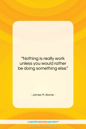 """James M. Barrie quote: """"Nothing is really work unless you would…""""- at QuotesQuotesQuotes.com"""