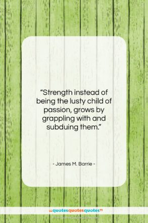 """James M. Barrie quote: """"Strength instead of being the lusty child…""""- at QuotesQuotesQuotes.com"""