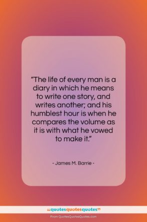 """James M. Barrie quote: """"The life of every man is a…""""- at QuotesQuotesQuotes.com"""
