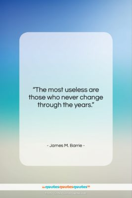 """James M. Barrie quote: """"The most useless are those who never…""""- at QuotesQuotesQuotes.com"""