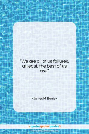 """James M. Barrie quote: """"We are all of us failures, at…""""- at QuotesQuotesQuotes.com"""