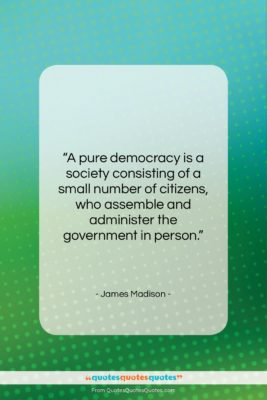 "James Madison quote: ""A pure democracy is a society consisting…""- at QuotesQuotesQuotes.com"
