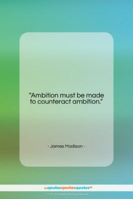 """James Madison quote: """"Ambition must be made to counteract ambition….""""- at QuotesQuotesQuotes.com"""