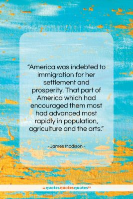 "James Madison quote: ""America was indebted to immigration for her…""- at QuotesQuotesQuotes.com"