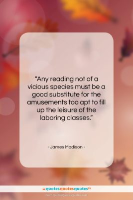 "James Madison quote: ""Any reading not of a vicious species…""- at QuotesQuotesQuotes.com"