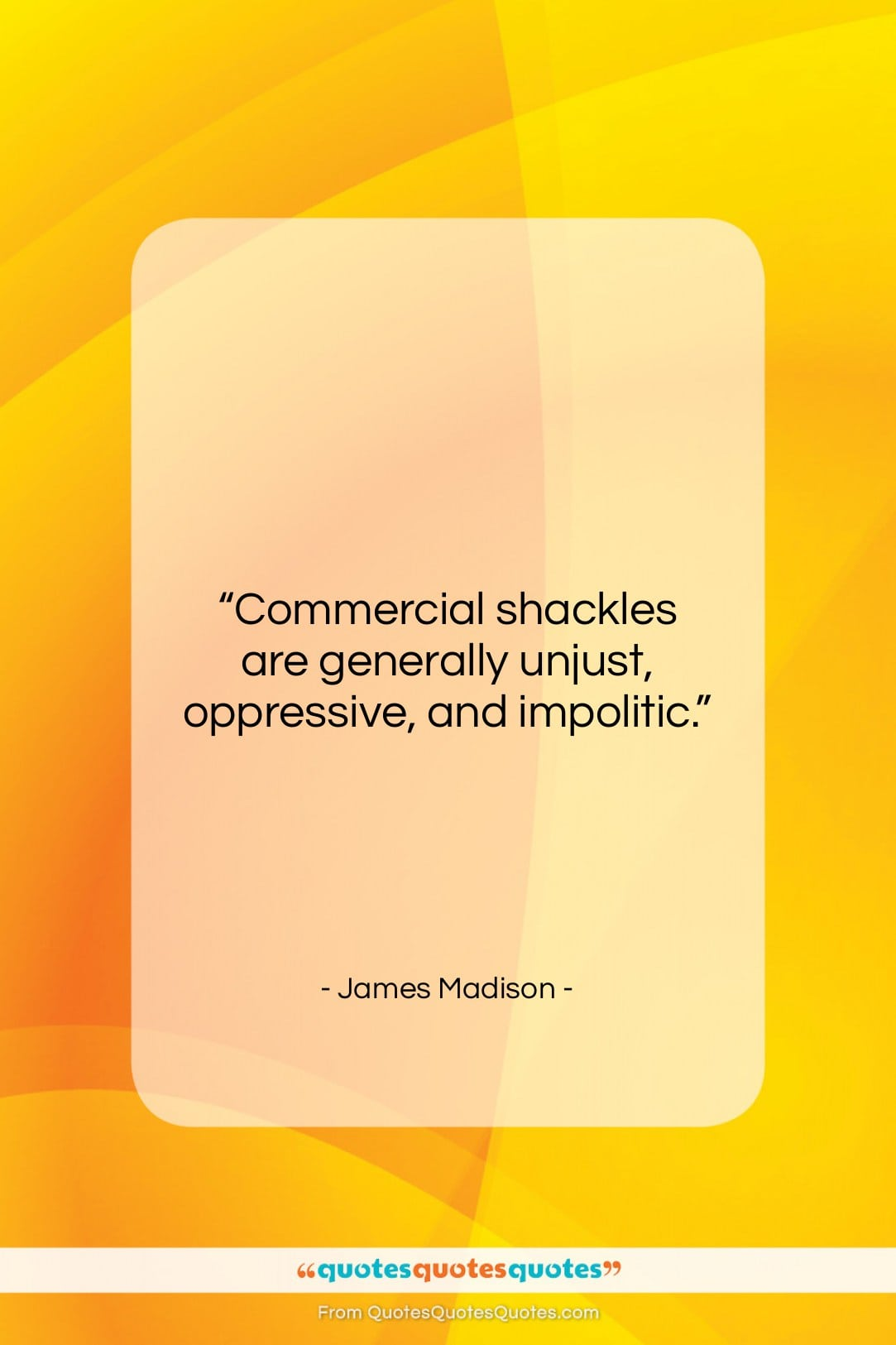 """James Madison quote: """"Commercial shackles are generally unjust, oppressive, and…""""- at QuotesQuotesQuotes.com"""
