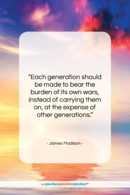 """James Madison quote: """"Each generation should be made to bear…""""- at QuotesQuotesQuotes.com"""