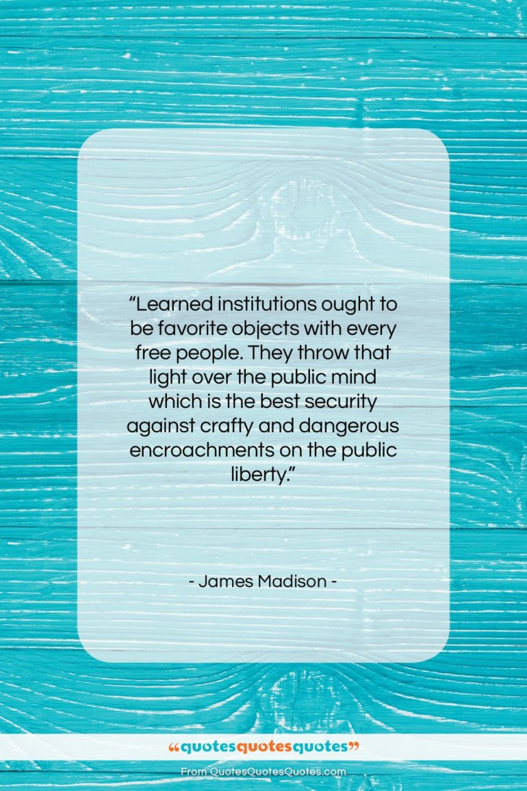 """James Madison quote: """"Learned institutions ought to be favorite objects…""""- at QuotesQuotesQuotes.com"""