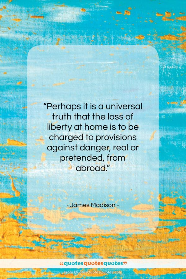 "James Madison quote: ""Perhaps it is a universal truth that…""- at QuotesQuotesQuotes.com"