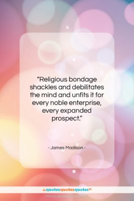 "James Madison quote: ""Religious bondage shackles and debilitates the mind…""- at QuotesQuotesQuotes.com"
