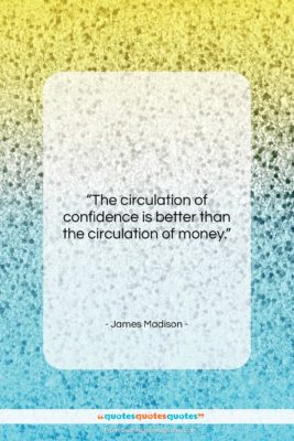 """James Madison quote: """"The circulation of confidence is better than…""""- at QuotesQuotesQuotes.com"""