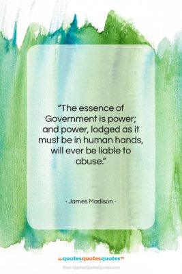 """James Madison quote: """"The essence of Government is power; and…""""- at QuotesQuotesQuotes.com"""