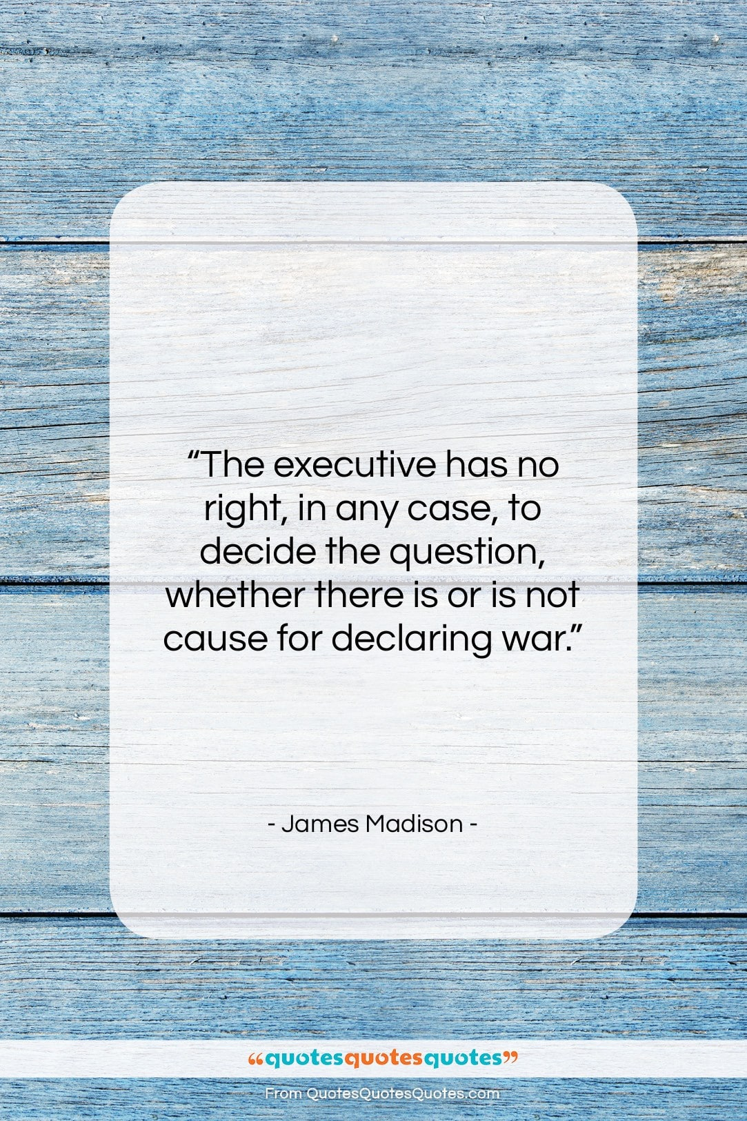"""James Madison quote: """"The executive has no right, in any…""""- at QuotesQuotesQuotes.com"""