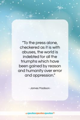 "James Madison quote: ""To the press alone, checkered as it…""- at QuotesQuotesQuotes.com"