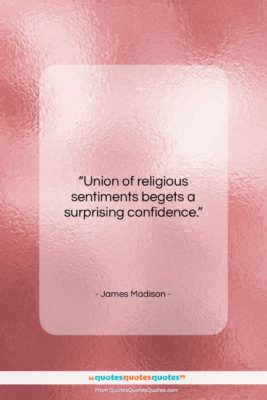 "James Madison quote: ""Union of religious sentiments begets a surprising…""- at QuotesQuotesQuotes.com"