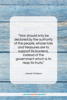 """James Madison quote: """"War should only be declared by the…""""- at QuotesQuotesQuotes.com"""