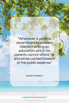 """James Madison quote: """"Whenever a youth is ascertained to possess…""""- at QuotesQuotesQuotes.com"""