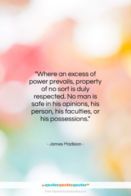 """James Madison quote: """"Where an excess of power prevails, property…""""- at QuotesQuotesQuotes.com"""