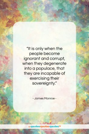 """James Monroe quote: """"It is only when the people become…""""- at QuotesQuotesQuotes.com"""