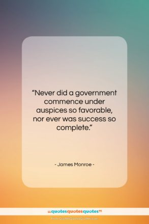 """James Monroe quote: """"Never did a government commence under auspices…""""- at QuotesQuotesQuotes.com"""