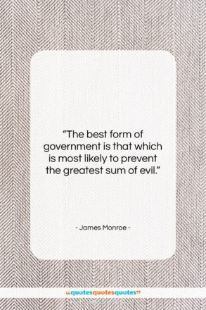 """James Monroe quote: """"The best form of government is that…""""- at QuotesQuotesQuotes.com"""