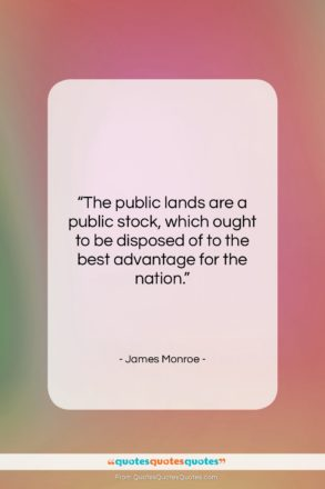 """James Monroe quote: """"The public lands are a public stock,…""""- at QuotesQuotesQuotes.com"""