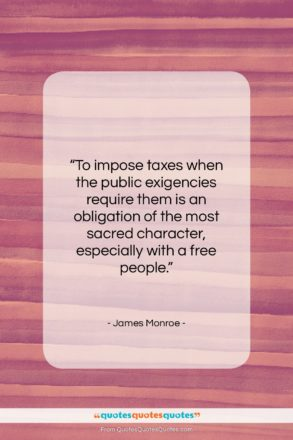 """James Monroe quote: """"To impose taxes when the public exigencies…""""- at QuotesQuotesQuotes.com"""
