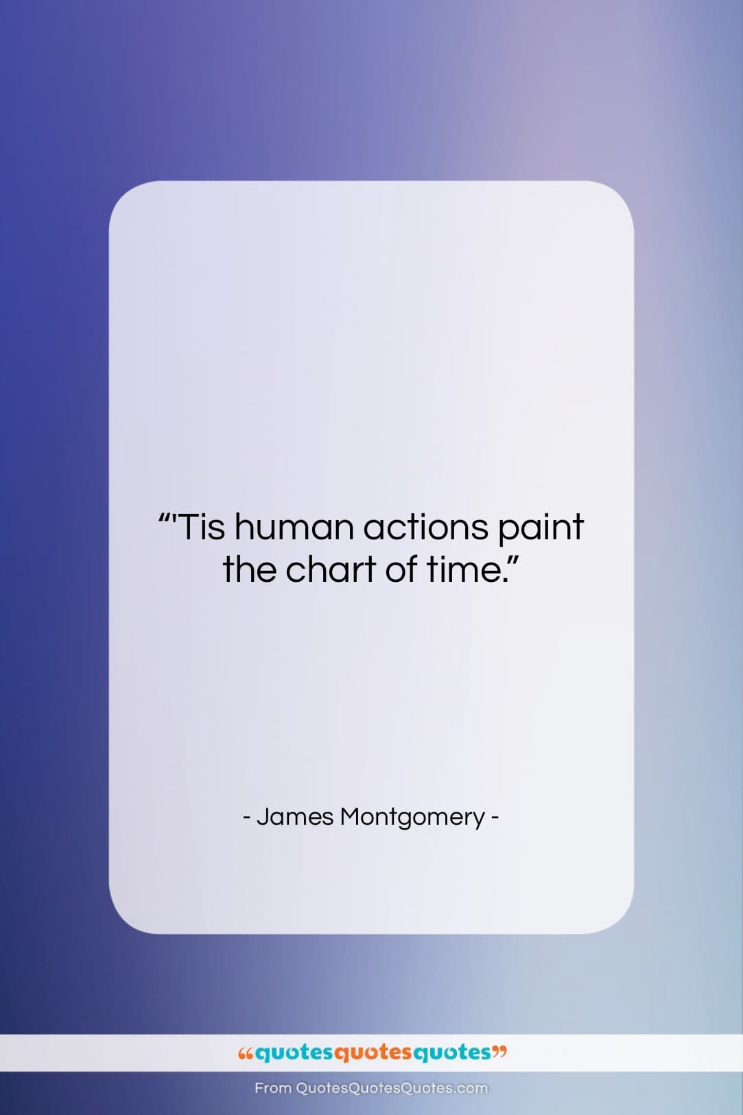 """James Montgomery quote: """"'Tis human actions paint the chart of…""""- at QuotesQuotesQuotes.com"""