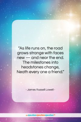 """James Russell Lowell quote: """"As life runs on, the road grows…""""- at QuotesQuotesQuotes.com"""