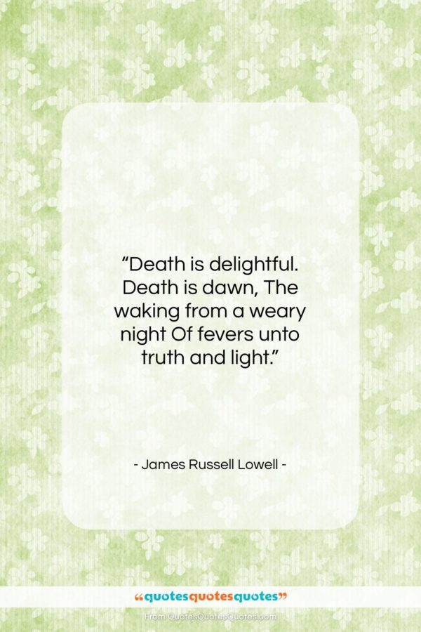 "James Russell Lowell quote: ""Death is delightful. Death is dawn, The…""- at QuotesQuotesQuotes.com"