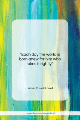 """James Russell Lowell quote: """"Each day the world is born anew…""""- at QuotesQuotesQuotes.com"""