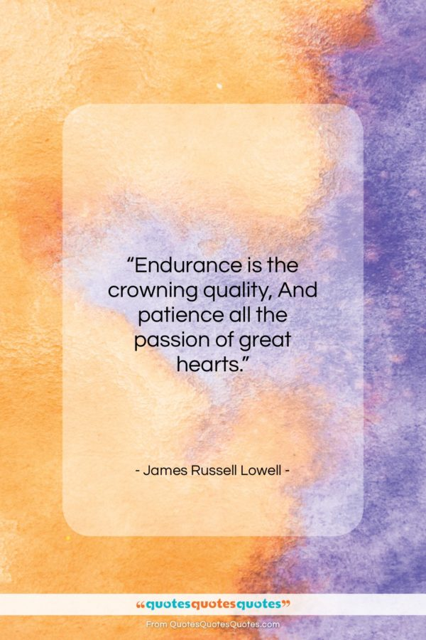 """James Russell Lowell quote: """"Endurance is the crowning quality, And patience…""""- at QuotesQuotesQuotes.com"""