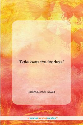 """James Russell Lowell quote: """"Fate loves the fearless….""""- at QuotesQuotesQuotes.com"""