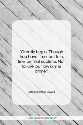 """James Russell Lowell quote: """"Greatly begin. Though thou have time, but…""""- at QuotesQuotesQuotes.com"""