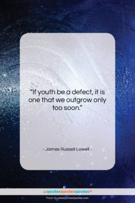 """James Russell Lowell quote: """"If youth be a defect, it is…""""- at QuotesQuotesQuotes.com"""