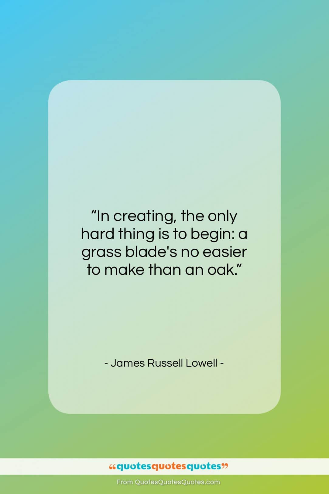 """James Russell Lowell quote: """"In creating, the only hard thing is…""""- at QuotesQuotesQuotes.com"""